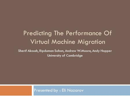 Predicting The Performance Of Virtual Machine Migration Presented by : Eli Nazarov Sherif Akoush, Ripduman Sohan, Andrew W.Moore, Andy Hopper University.