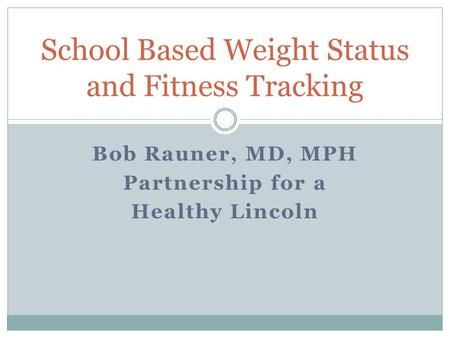 Bob Rauner, MD, MPH Partnership for a Healthy Lincoln School Based Weight Status and Fitness Tracking.