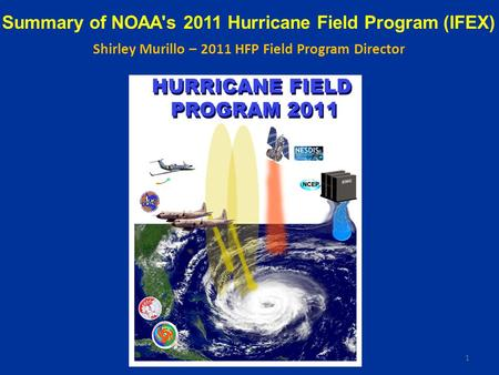Summary of NOAA's 2011 Hurricane Field Program (IFEX) Shirley Murillo – 2011 HFP Field Program Director 1.