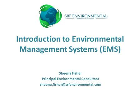 Introduction to Environmental Management Systems (EMS) Sheena Fisher Principal Environmental Consultant