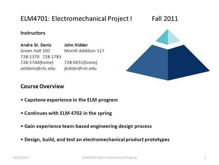 ELM4701: Electromechanical Project I Fall 2011 Instructors Andre St. Denis John Kidder Green Hall 100 Morrill Addition 117 728-1370 728-1783 728-5744(home)