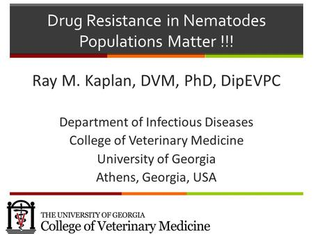 Drug Resistance in Nematodes Populations Matter !!! Ray M. Kaplan, DVM, PhD, DipEVPC Department of Infectious Diseases College of Veterinary Medicine.