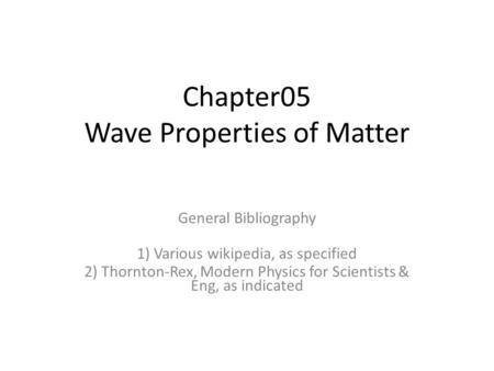Chapter05 Wave Properties of Matter General Bibliography 1) Various wikipedia, as specified 2) Thornton-Rex, Modern Physics for Scientists & Eng, as indicated.