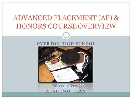OVERTON HIGH SCHOOL FEBRUARY 15, 2011 2011-2012 ACADEMIC PLAN ADVANCED PLACEMENT (AP) & HONORS COURSE OVERVIEW.