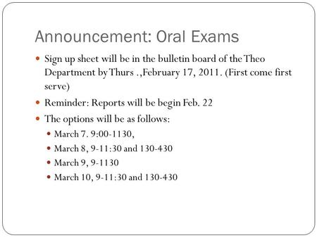 Announcement: Oral Exams Sign up sheet will be in the bulletin board of the Theo Department by Thurs.,February 17, 2011. (First come first serve) Reminder: