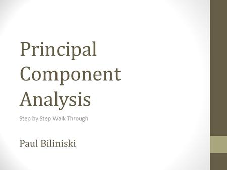 Principal Component Analysis Step by Step Walk Through Paul Biliniski.