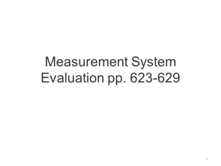 Measurement System Evaluation pp. 623-629 1. Needed because total variance of process recorded is the sum of process variation and measurement variation.