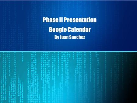 Phase II Presentation Google Calendar By Juan Sanchez.