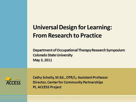 Cathy Schelly, M.Ed., OTR/L; Assistant Professor Director, Center for Community Partnerships PI, ACCESS Project Universal Design for Learning: From Research.
