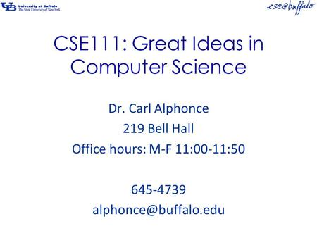 CSE111: Great Ideas in Computer Science Dr. Carl Alphonce 219 Bell Hall Office hours: M-F 11:00-11:50 645-4739