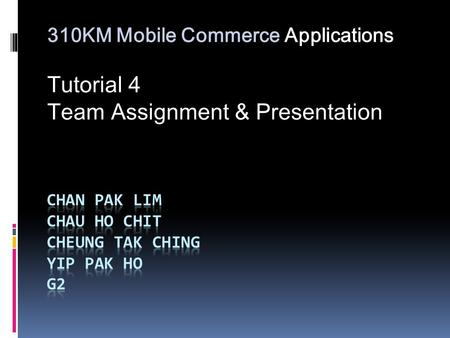 310KM Mobile Commerce Applications Tutorial 4 Team Assignment & Presentation.