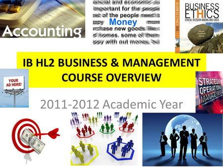 IB HL2 BUSINESS & MANAGEMENT COURSE OVERVIEW 2011-2012 Academic Year.