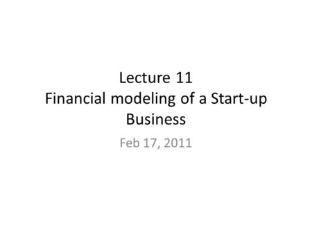 Lecture 11 Financial modeling of a Start-up Business Feb 17, 2011.