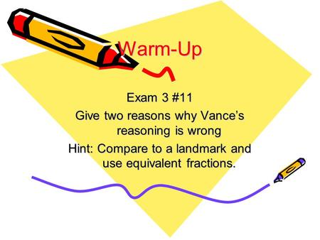Warm-Up Exam 3 #11 Give two reasons why Vance's reasoning is wrong Hint: Compare to a landmark and use equivalent fractions.