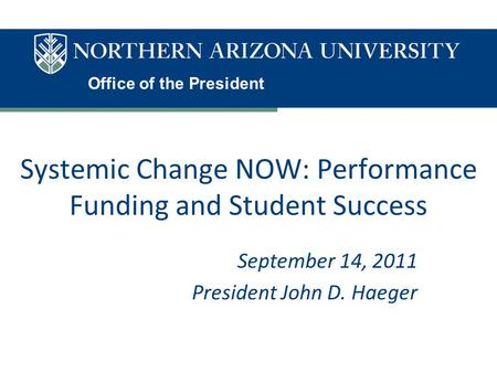 Office of the President Systemic Change NOW: Performance Funding and Student Success September 14, 2011 President John D. Haeger.