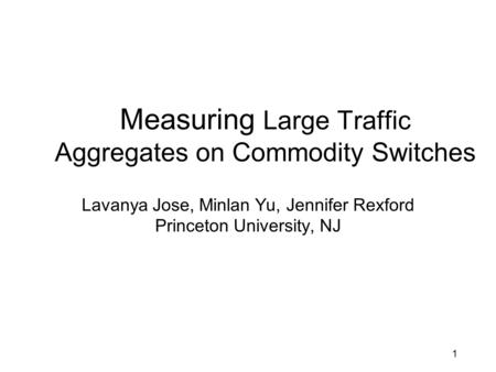 Measuring Large Traffic Aggregates on Commodity Switches Lavanya Jose, Minlan Yu, Jennifer Rexford Princeton University, NJ 1.