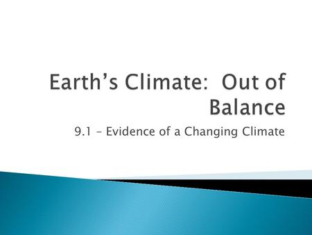 9.1 – Evidence of a Changing Climate.  Scientists have evidence that our Earth's climate is changing again  The difference this time is that the change.