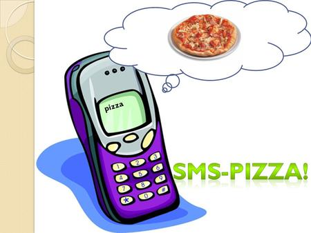 Pizza. Idea Create an extension module for internet-based pizza ordering enabling people to order by SMS (texting). This is our vision and this is our.