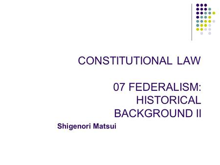 CONSTITUTIONAL LAW 07 FEDERALISM: HISTORICAL BACKGROUND II Shigenori Matsui.