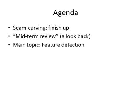 "Agenda Seam-carving: finish up ""Mid-term review"" (a look back) Main topic: Feature detection."