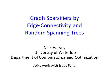 Graph Sparsifiers by Edge-Connectivity and Random Spanning Trees Nick Harvey University of Waterloo Department of Combinatorics and Optimization Joint.