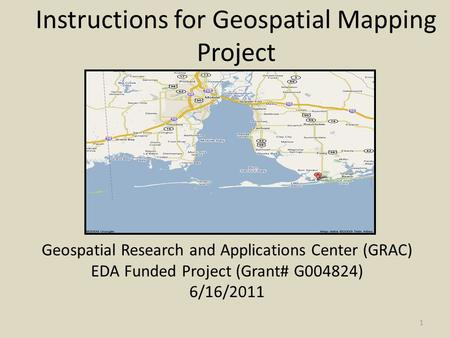 Instructions for Geospatial Mapping Project Geospatial Research and Applications Center (GRAC) EDA Funded Project (Grant# G004824) 6/16/2011 1.
