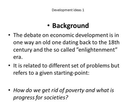 "Development ideas 1 Background The debate on economic development is in one way an old one dating back to the 18th century and the so called ""enlightenment"""