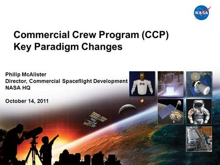 National Aeronautics and Space Administration Commercial Crew Program (CCP) Key Paradigm Changes Presenter Title Date of Presentation Philip McAlister.