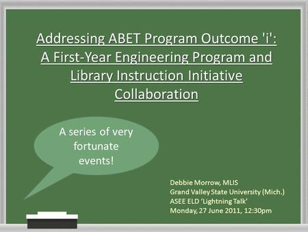 Addressing ABET Program Outcome 'i': A First-Year Engineering Program and Library Instruction Initiative Collaboration Debbie Morrow, MLIS Grand Valley.