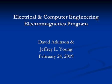 Electrical & Computer Engineering Electromagnetics Program David Atkinson & Jeffrey L. Young February 24, 2009.