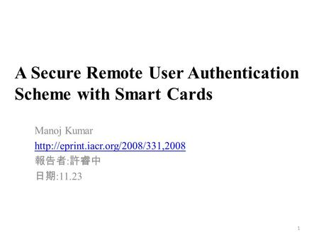A Secure Remote User Authentication Scheme with Smart Cards Manoj Kumar  報告者 : 許睿中 日期 :11.23 1.