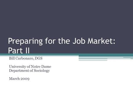 Preparing for the Job Market: Part II Bill Carbonaro, DGS University of Notre Dame Department of Sociology March 2009.
