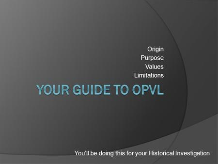 Origin Purpose Values Limitations You'll be doing this for your Historical Investigation.
