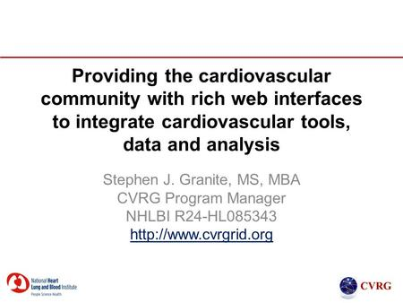 Providing the cardiovascular community with rich web interfaces to integrate cardiovascular tools, data and analysis Stephen J. Granite, MS, MBA CVRG Program.