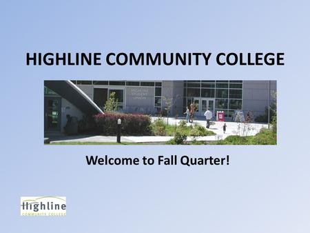 HIGHLINE COMMUNITY COLLEGE Welcome to Fall Quarter!