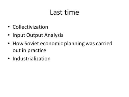 Last time Collectivization Input Output Analysis How Soviet economic planning was carried out in practice Industrialization.