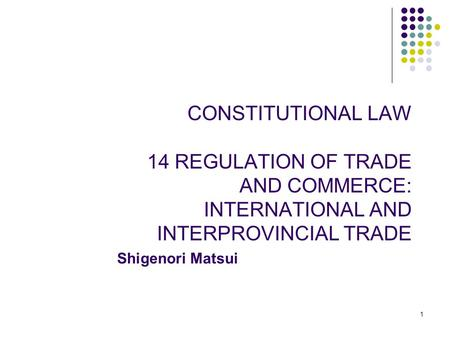 1 CONSTITUTIONAL LAW 14 REGULATION OF TRADE AND COMMERCE: INTERNATIONAL AND INTERPROVINCIAL TRADE Shigenori Matsui.