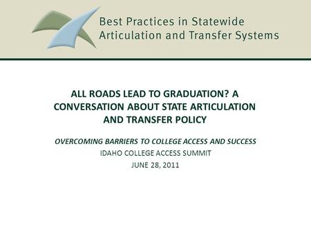 ALL ROADS LEAD TO GRADUATION? A CONVERSATION ABOUT STATE ARTICULATION AND TRANSFER POLICY OVERCOMING BARRIERS TO COLLEGE ACCESS AND SUCCESS IDAHO COLLEGE.