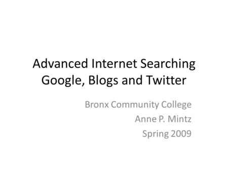 Advanced Internet Searching Google, Blogs and Twitter Bronx Community College Anne P. Mintz Spring 2009.