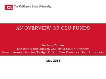 AN OVERVIEW OF CSU FUNDS Rodney Rideau Director of the Budget, California State University Franz Lozano, Director/Budget Officer, San Francisco State University.