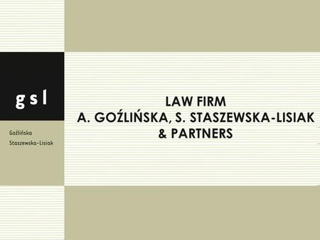 About our law firm A. Goźlińska, S. Staszewska-Lisiak & Partners was established in 2008 and is a Polish independent law firm which provides comprehensive.