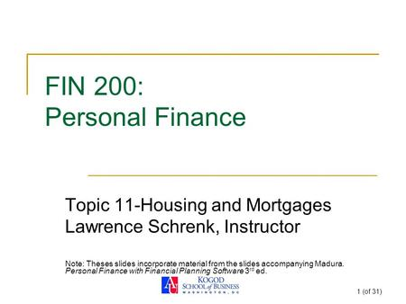 1 (of 31) FIN 200: Personal Finance Topic 11-Housing and Mortgages Lawrence Schrenk, Instructor Note: Theses slides incorporate material from the slides.