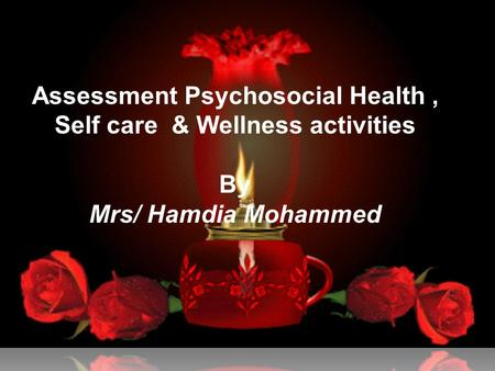 Assessment Psychosocial Health, Self care & Wellness activities By Mrs/ Hamdia Mohammed.