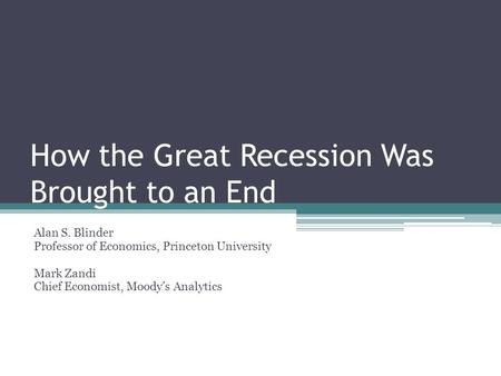 How the Great Recession Was Brought to an End Alan S. Blinder Professor of Economics, Princeton University Mark Zandi Chief Economist, Moody's Analytics.