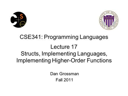 CSE341: Programming Languages Lecture 17 Structs, Implementing Languages, Implementing Higher-Order Functions Dan Grossman Fall 2011.