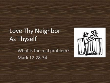Love Thy Neighbor As Thyself What is the real problem? Mark 12:28-34.
