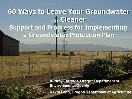 60 Ways to Leave Your Groundwater … Cleaner Audrey Eldridge, Oregon Department of Environmental Quality Kevin Fenn, Oregon Department of Agriculture Support.