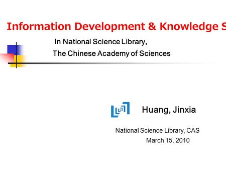 Huang, Jinxia Information Development & Knowledge Services In National Science Library, The Chinese Academy of Sciences National Science Library, CAS March.