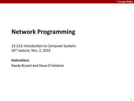 Carnegie Mellon 1 Network Programming 15-213: Introduction to Computer Systems 20 th Lecture, Nov. 2, 2010 Instructors: Randy Bryant and Dave O'Hallaron.