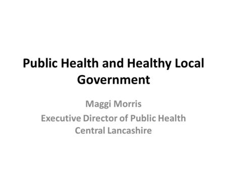 Public Health and Healthy Local Government Maggi Morris Executive Director of Public Health Central Lancashire.